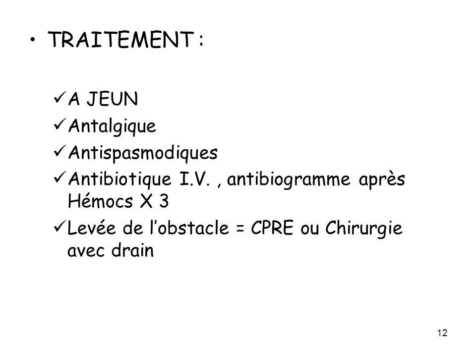 12 TRAITEMENT : A JEUN Antalgique Antispasmodiques Antibiotique I.V., antibiogramme après Hémocs X 3 Levée de lobstacle = CPRE ou Chirurgie avec drain