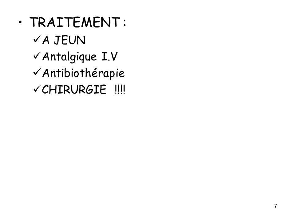 7 TRAITEMENT : A JEUN Antalgique I.V Antibiothérapie CHIRURGIE !!!!