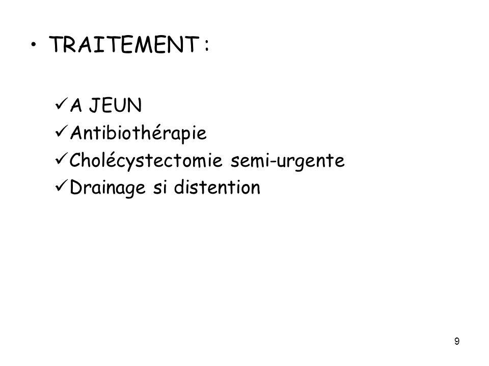 9 TRAITEMENT : A JEUN Antibiothérapie Cholécystectomie semi-urgente Drainage si distention
