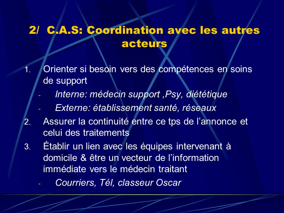 2/ C.A.S: Coordination avec les autres acteurs 1. Orienter si besoin vers des compétences en soins de support - Interne: médecin support,Psy, diététiq