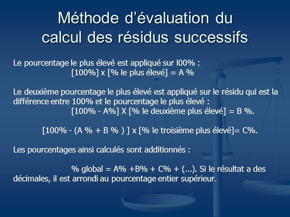 Méthode dévaluation du calcul des résidus successifs Le pourcentage le plus élevé est appliqué sur l00% : [100%] x [% le plus élevé] = A % Le deuxième