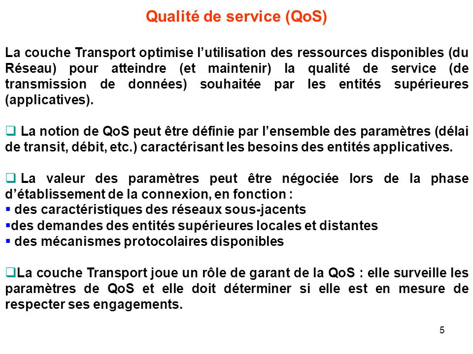 Qualité de service (QoS) La couche Transport optimise lutilisation des ressources disponibles (du Réseau) pour atteindre (et maintenir) la qualité de