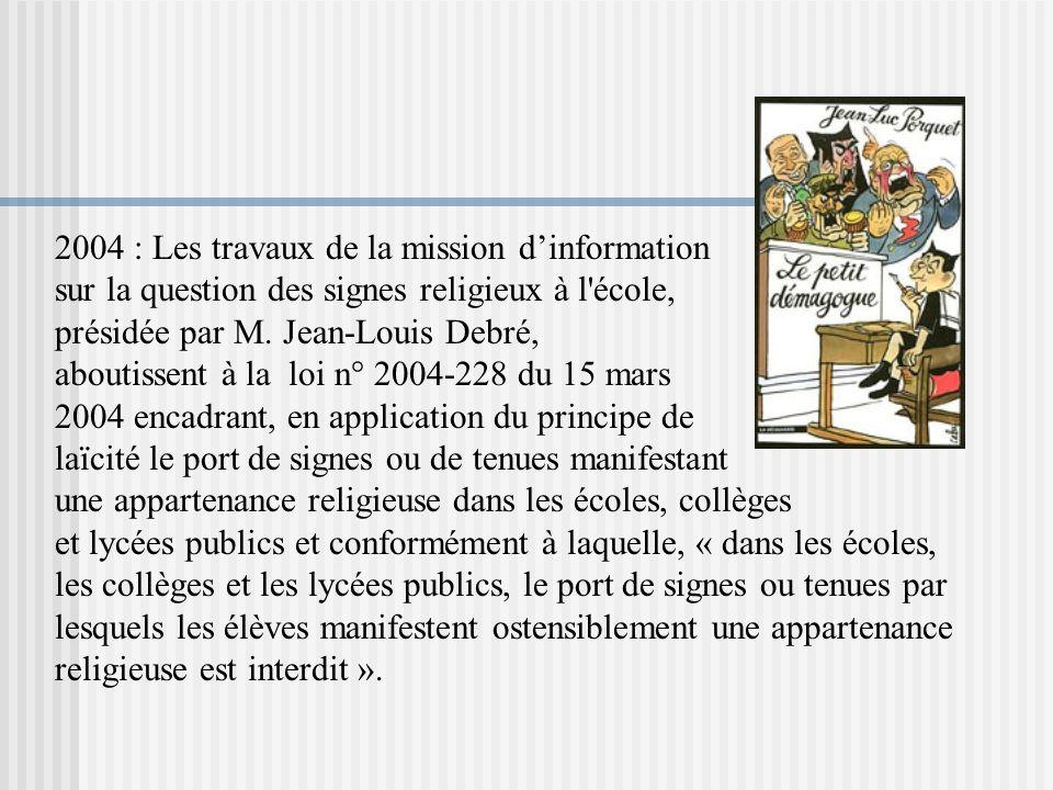 2004 : Les travaux de la mission dinformation sur la question des signes religieux à l'école, présidée par M. Jean-Louis Debré, aboutissent à la loi n