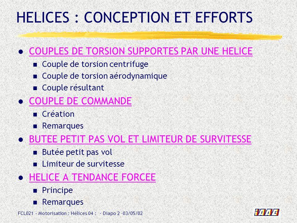 FCL021 - Motorisation : Hélices 04 : - Diapo 2 -03/05/02 HELICES : CONCEPTION ET EFFORTS COUPLES DE TORSION SUPPORTES PAR UNE HELICE Couple de torsion centrifuge Couple de torsion aérodynamique Couple résultant COUPLE DE COMMANDE Création Remarques BUTEE PETIT PAS VOL ET LIMITEUR DE SURVITESSE Butée petit pas vol Limiteur de survitesse HELICE A TENDANCE FORCEE Principe Remarques