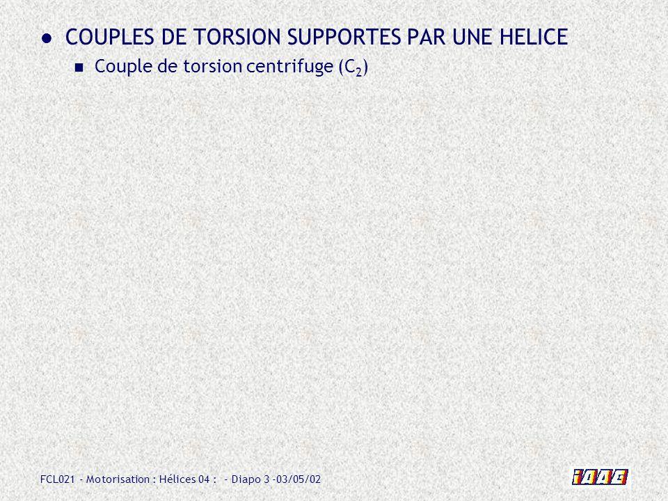 FCL021 - Motorisation : Hélices 04 : - Diapo 14 -03/05/02 COUPLES DE TORSION SUPPORTES PAR UNE HELICE Couple de torsion aérodynamique (C 3 ) Ra x d fait apparaître un couple qui tend à : - augmenter le calage (torsion dorigine aérodynamique).