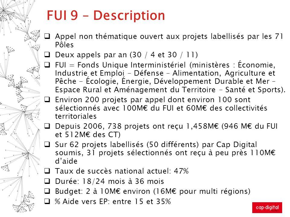 FUI 9 – Description Appel non thématique ouvert aux projets labellisés par les 71 Pôles Deux appels par an (30 / 4 et 30 / 11) FUI = Fonds Unique Inte
