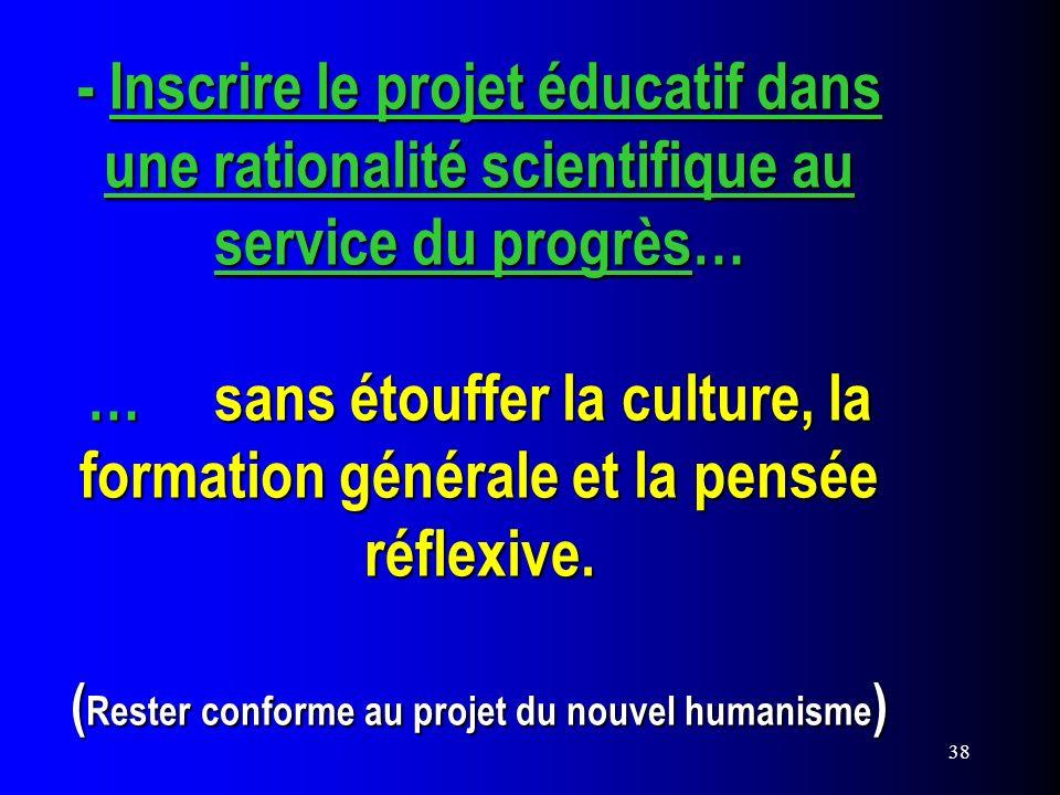 38 - Inscrire le projet éducatif dans une rationalité scientifique au service du progrès… … sans étouffer la culture, la formation générale et la pens