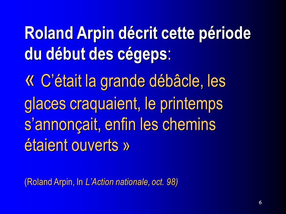 6 Roland Arpin décrit cette période du début des cégeps : « Cétait la grande débâcle, les glaces craquaient, le printemps sannonçait, enfin les chemin
