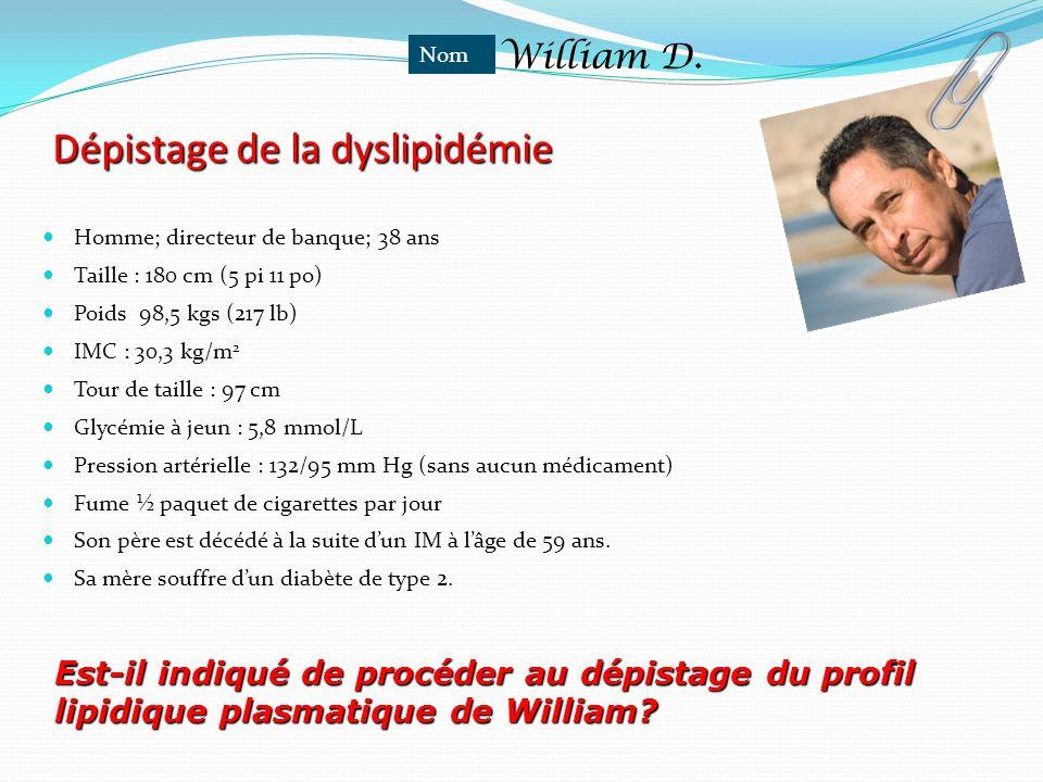William D. Dépistage de la dyslipidémie Homme; directeur de banque; 38 ans Taille : 180 cm (5 pi 11 po) Poids 98,5 kgs (217 lb) IMC : 30,3 kg/m 2 Tour