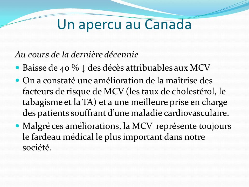 Un apercu au Canada Au cours de la dernière décennie Baisse de 40 % des décès attribuables aux MCV On a constaté une amélioration de la maîtrise des facteurs de risque de MCV (les taux de cholestérol, le tabagisme et la TA) et a une meilleure prise en charge des patients souffrant dune maladie cardiovasculaire.