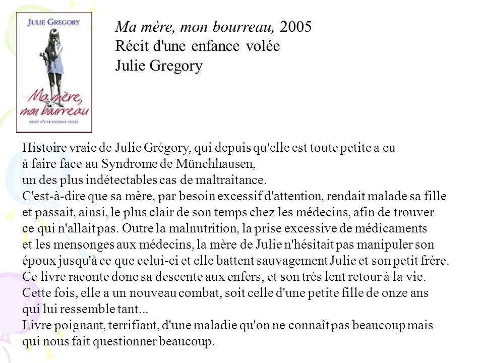 Ma mère, mon bourreau, 2005 Récit d'une enfance volée Julie Gregory Histoire vraie de Julie Grégory, qui depuis qu'elle est toute petite a eu à faire