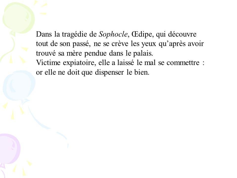 Dans la tragédie de Sophocle, Œdipe, qui découvre tout de son passé, ne se crève les yeux quaprès avoir trouvé sa mère pendue dans le palais. Victime