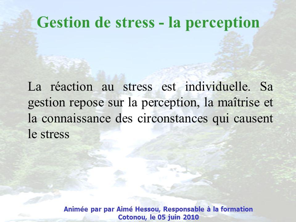 Gestion de stress - la perception La réaction au stress est individuelle. Sa gestion repose sur la perception, la maîtrise et la connaissance des circ