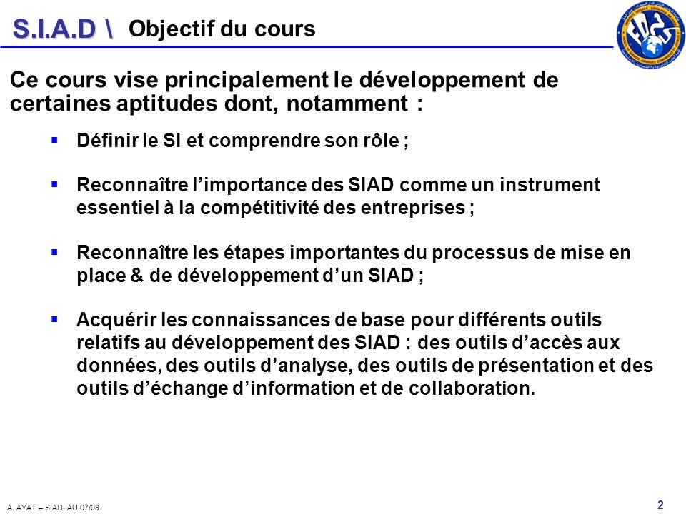 S.I.A.D \ 2 A. AYAT – SIAD. AU 07/08 Objectif du cours Ce cours vise principalement le développement de certaines aptitudes dont, notamment : Définir