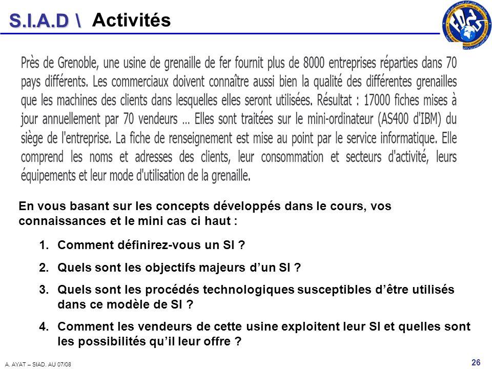S.I.A.D \ 26 A. AYAT – SIAD. AU 07/08 Activités 1.Comment définirez-vous un SI ? 2.Quels sont les objectifs majeurs dun SI ? 3.Quels sont les procédés