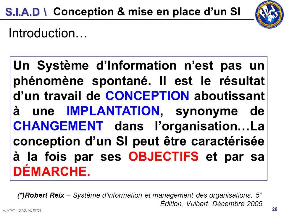 S.I.A.D \ 28 A. AYAT – SIAD. AU 07/08 Conception & mise en place dun SI Un Système dInformation nest pas un phénomène spontané. Il est le résultat dun