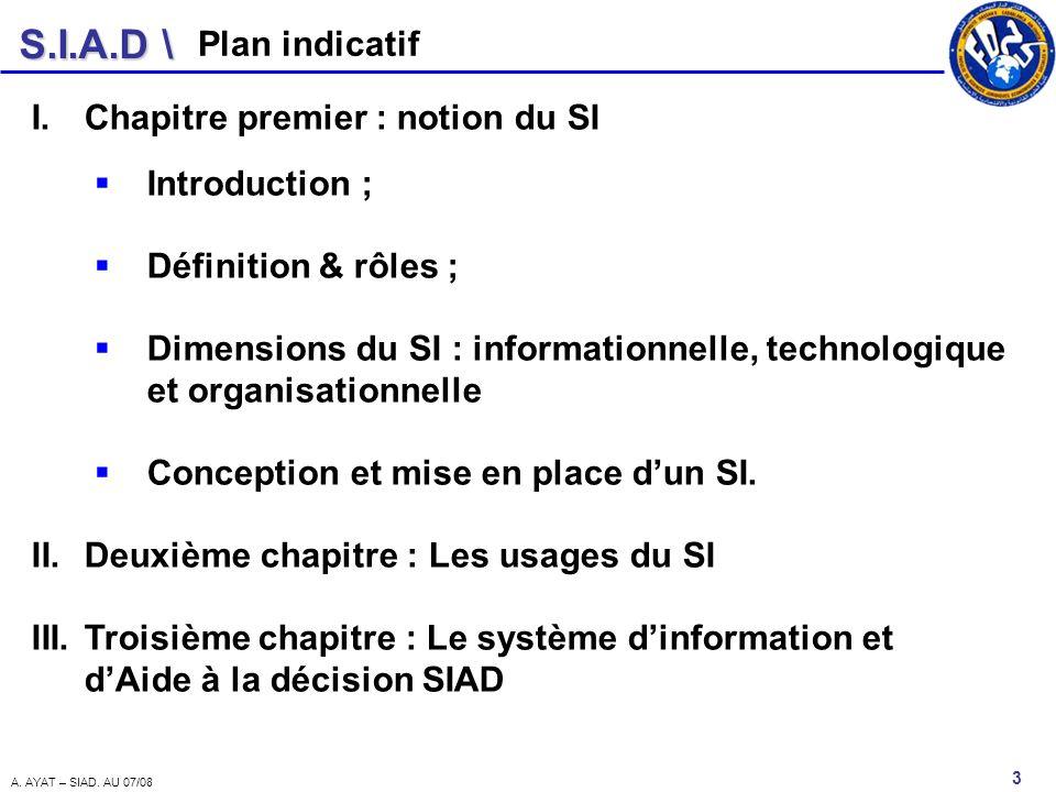 S.I.A.D \ 3 A. AYAT – SIAD. AU 07/08 Plan indicatif I.Chapitre premier : notion du SI Introduction ; Définition & rôles ; Dimensions du SI : informati