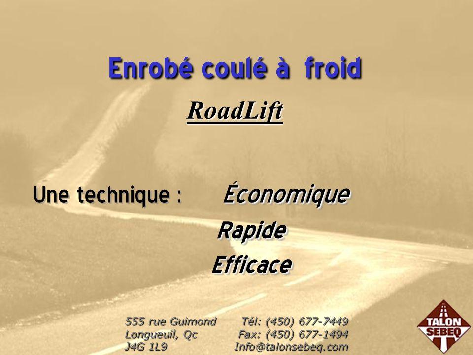 Enrobé coulé à froid RoadLift Économique Une technique : ÉconomiqueRapideEfficace RapideEfficace 555 rue Guimond Longueuil, Qc J4G 1L9 Tél: (450) 677-7449 Fax: (450) 677-1494 Info@talonsebeq.com