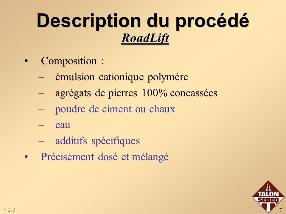 v 2.37 Description du procédé Composition : –émulsion cationique polymère –agrégats de pierres 100% concassées –poudre de ciment ou chaux –eau –additifs spécifiques Précisément dosé et mélangé RoadLiftRoadLift