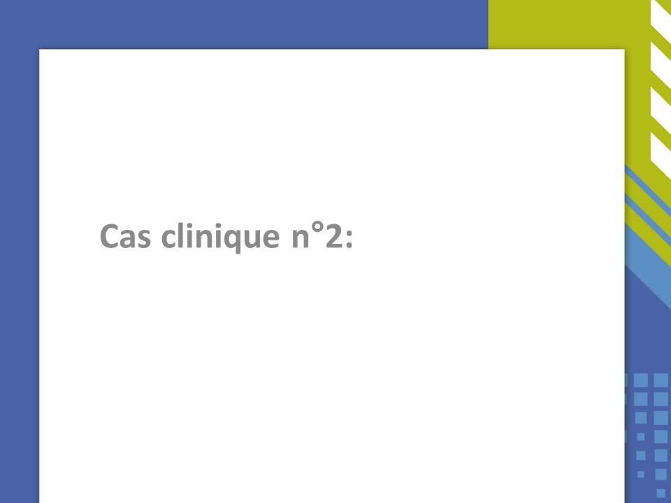 Cas clinique N°2 Cas clinique n°2: