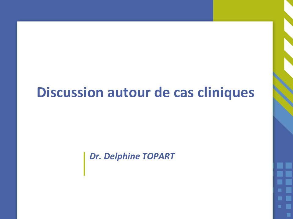 Discussion autour de cas cliniques Dr. Delphine TOPART