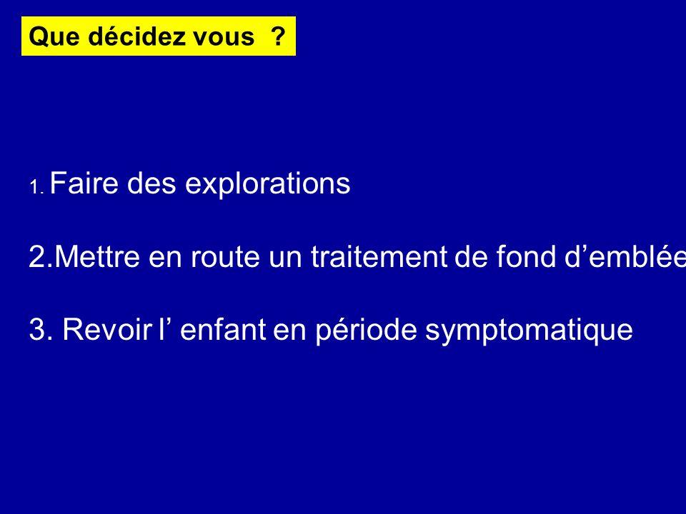 Que décidez vous ? 1. Faire des explorations 2.Mettre en route un traitement de fond demblée 3. Revoir l enfant en période symptomatique