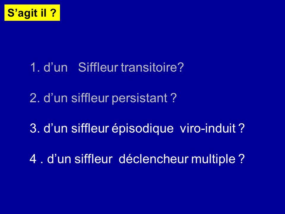 Sagit il ? 1. dun Siffleur transitoire? 2. dun siffleur persistant ? 3. dun siffleur épisodique viro-induit ? 4. dun siffleur déclencheur multiple ?