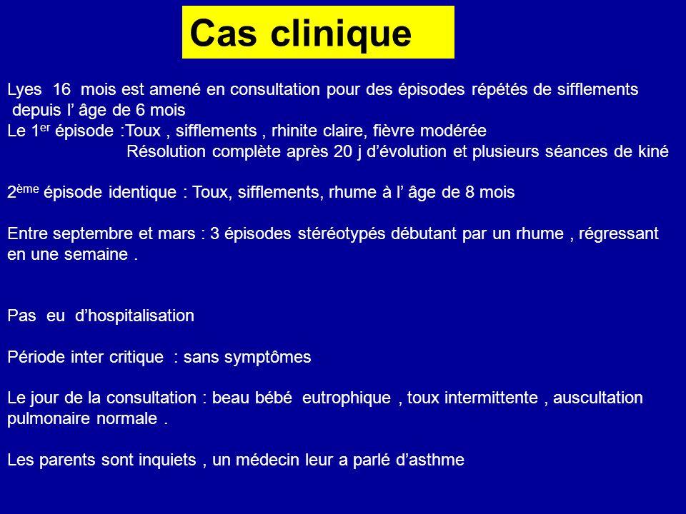 Cas clinique Lyes 16 mois est amené en consultation pour des épisodes répétés de sifflements depuis l âge de 6 mois Le 1 er épisode :Toux, sifflements