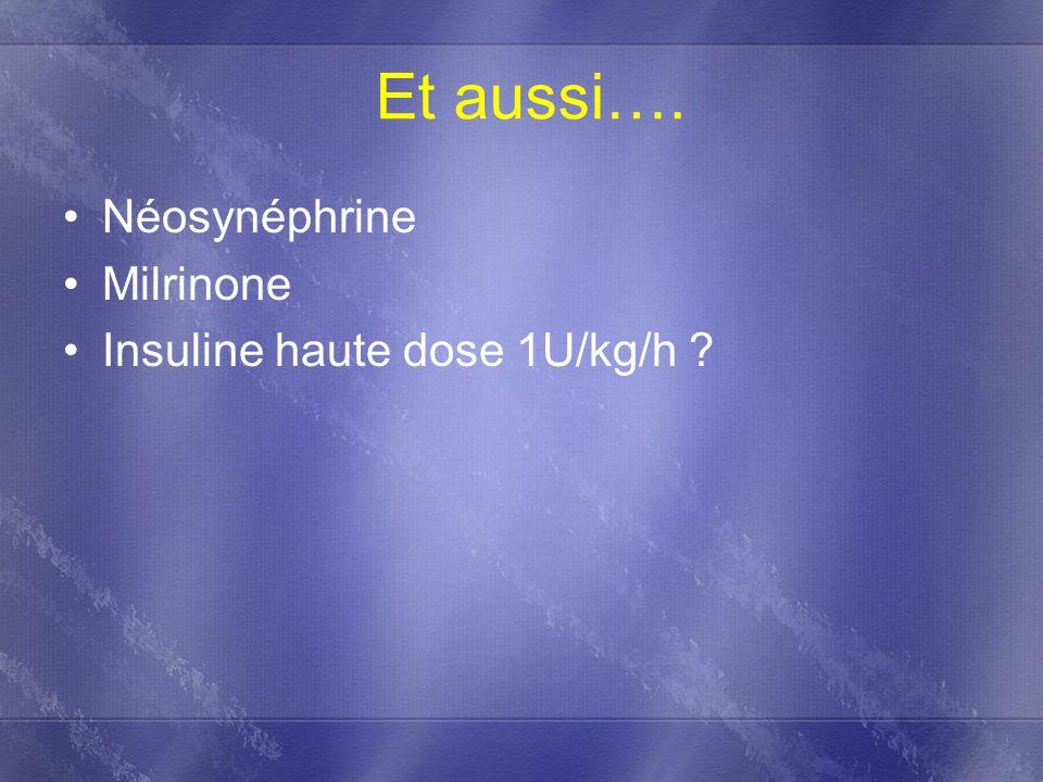Et aussi…. Néosynéphrine Milrinone Insuline haute dose 1U/kg/h ?