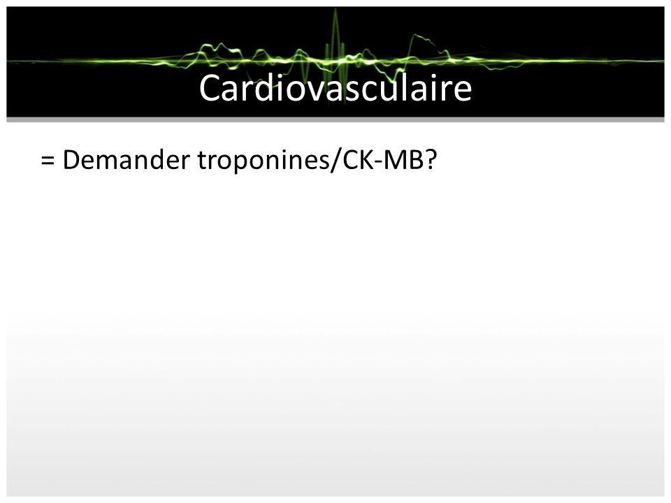 Cardiovasculaire = Demander troponines/CK-MB