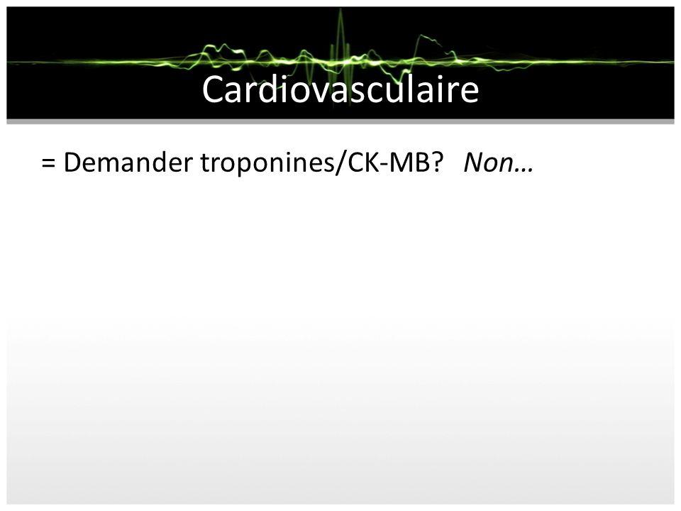Cardiovasculaire = Demander troponines/CK-MB Non…