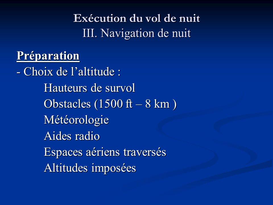 Exécution du vol de nuit III. Navigation de nuit Préparation - Choix de laltitude : Hauteurs de survol Obstacles (1500 ft – 8 km ) Météorologie Aides