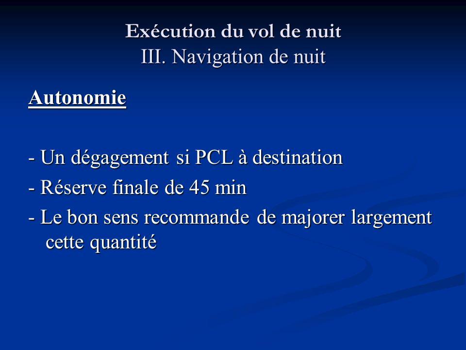 Exécution du vol de nuit III. Navigation de nuit Autonomie - Un dégagement si PCL à destination - Réserve finale de 45 min - Le bon sens recommande de
