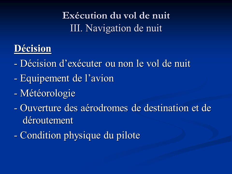 Exécution du vol de nuit III. Navigation de nuit Décision - Décision dexécuter ou non le vol de nuit - Equipement de lavion - Météorologie - Ouverture