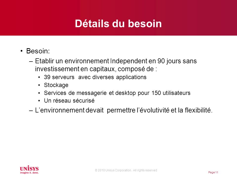 © 2010 Unisys Corporation. All rights reserved Détails du besoin Besoin: –Etablir un environnement Independent en 90 jours sans investissement en capi