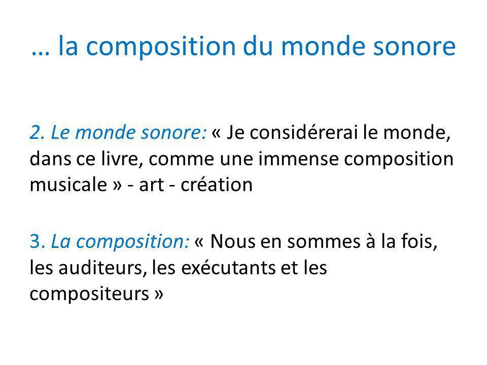 … la composition du monde sonore 2. Le monde sonore: « Je considérerai le monde, dans ce livre, comme une immense composition musicale » - art - créat