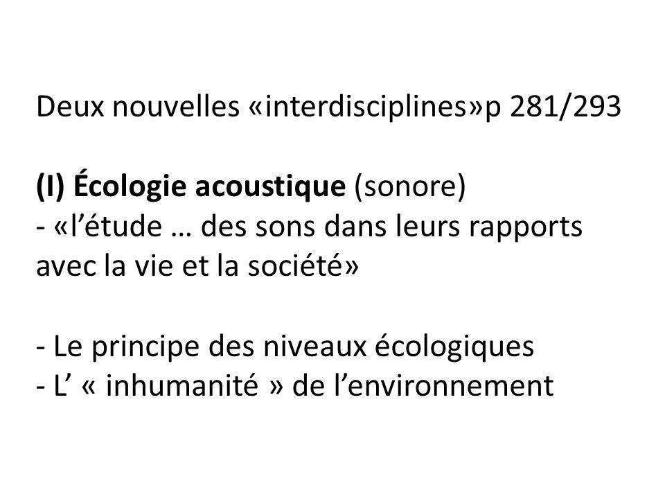 Deux nouvelles «interdisciplines»p 281/293 (I) Écologie acoustique (sonore) - «létude … des sons dans leurs rapports avec la vie et la société» - Le p