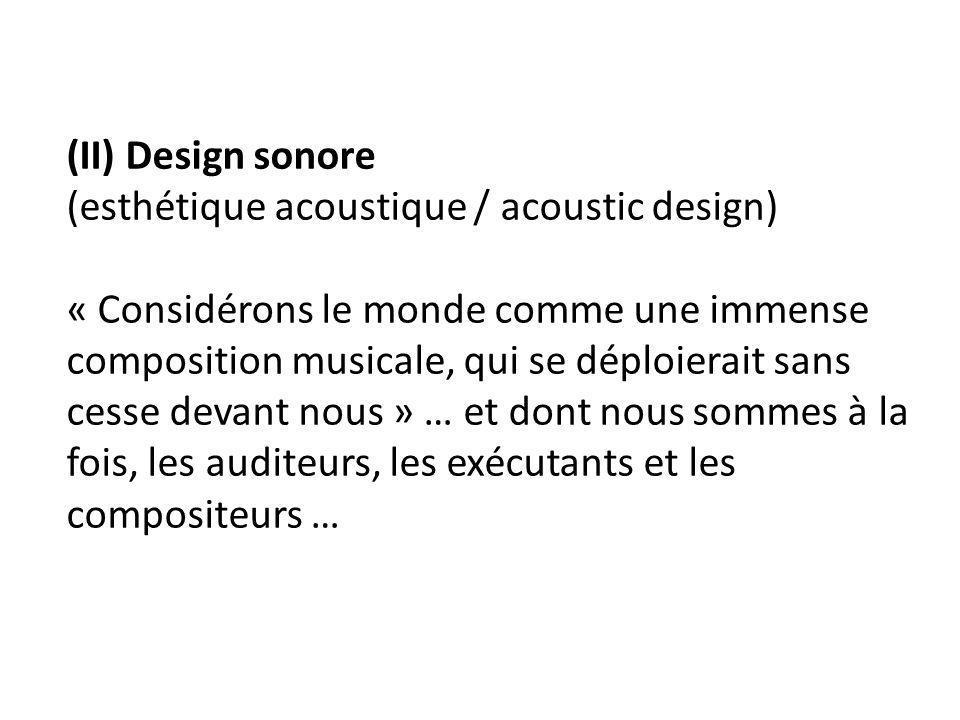 (II) Design sonore (esthétique acoustique / acoustic design) « Considérons le monde comme une immense composition musicale, qui se déploierait sans ce
