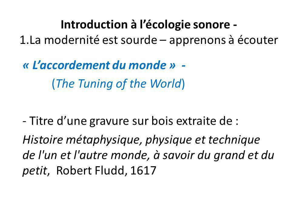 Introduction à lécologie sonore - 1.La modernité est sourde – apprenons à écouter « Laccordement du monde » - (The Tuning of the World) - Titre dune g