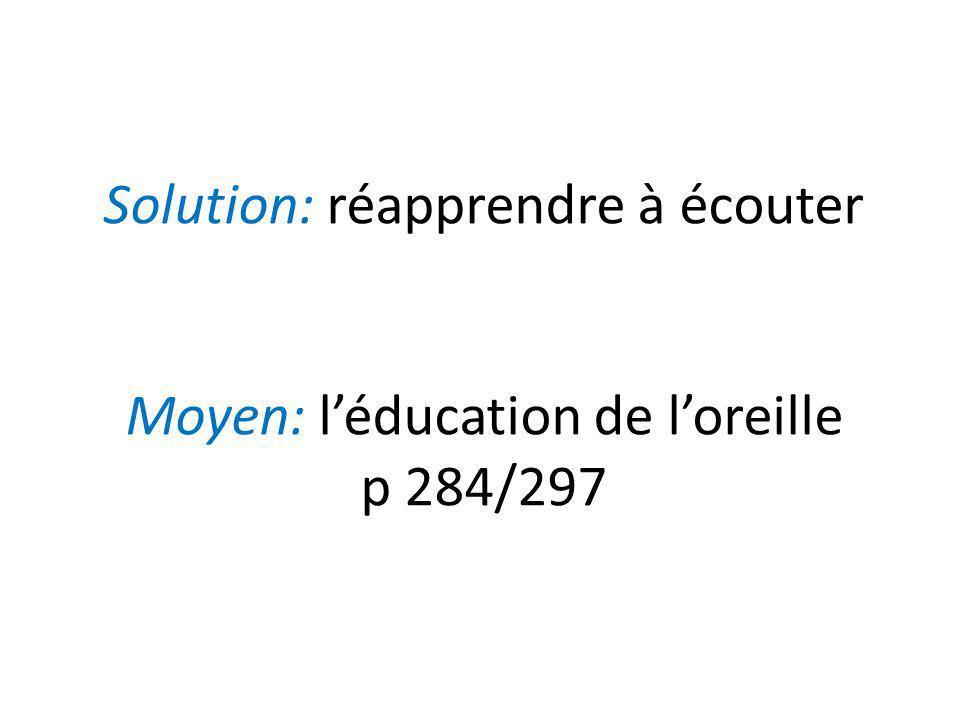 Solution: réapprendre à écouter Moyen: léducation de loreille p 284/297