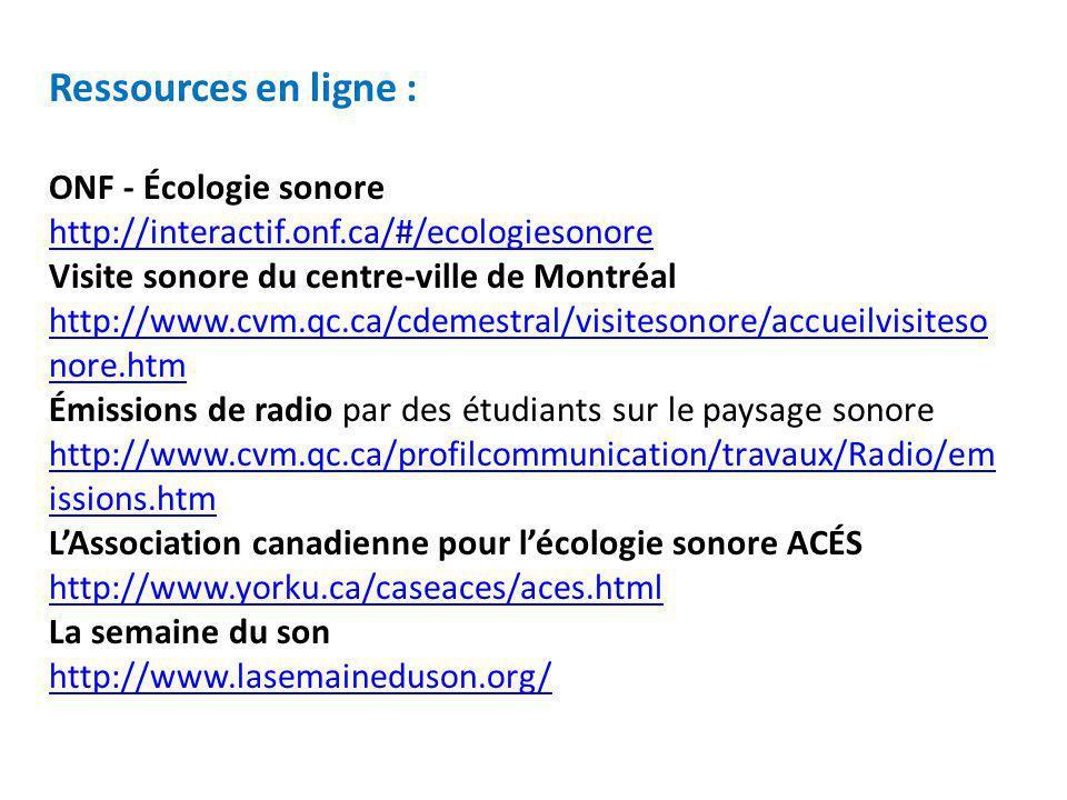 Ressources en ligne : ONF - Écologie sonore http://interactif.onf.ca/#/ecologiesonore Visite sonore du centre-ville de Montréal http://www.cvm.qc.ca/c
