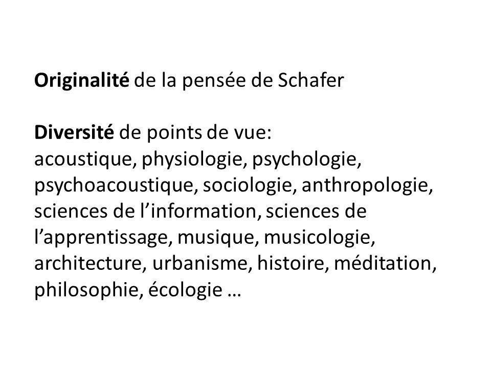 Originalité de la pensée de Schafer Diversité de points de vue: acoustique, physiologie, psychologie, psychoacoustique, sociologie, anthropologie, sci