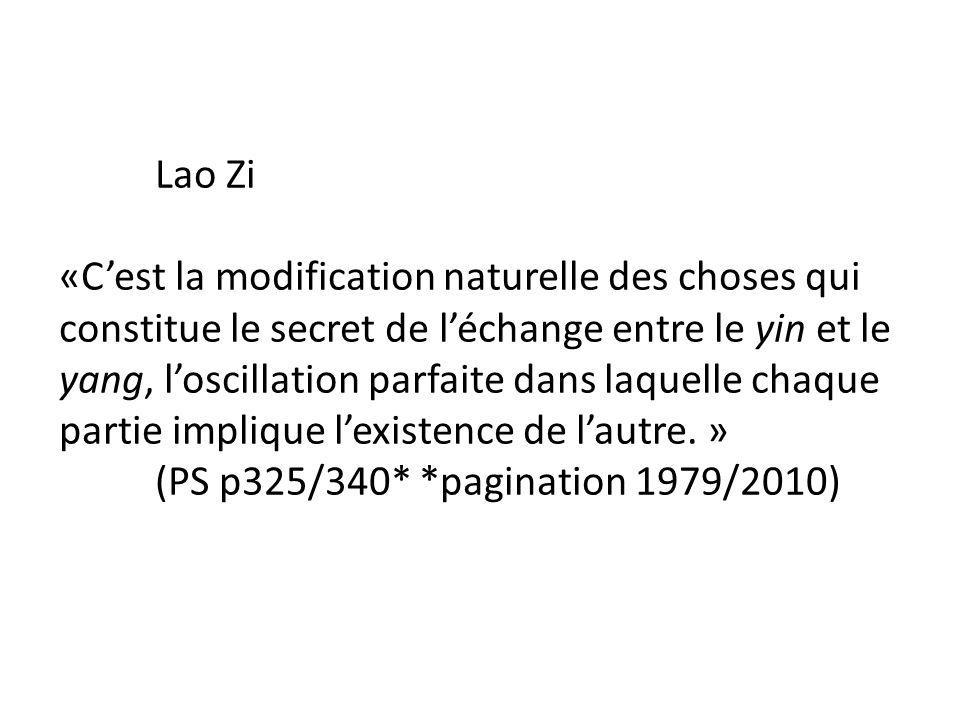 Lao Zi «Cest la modification naturelle des choses qui constitue le secret de léchange entre le yin et le yang, loscillation parfaite dans laquelle chaque partie implique lexistence de lautre.