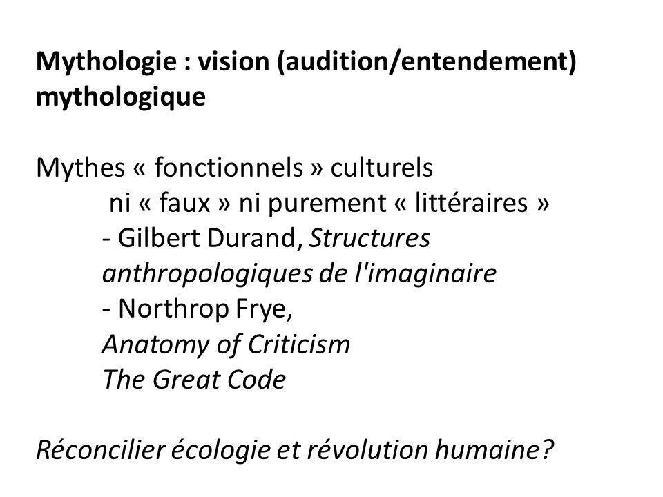 Mythologie : vision (audition/entendement) mythologique Mythes « fonctionnels » culturels ni « faux » ni purement « littéraires » - Gilbert Durand, Structures anthropologiques de l imaginaire - Northrop Frye, Anatomy of Criticism The Great Code Réconcilier écologie et révolution humaine?