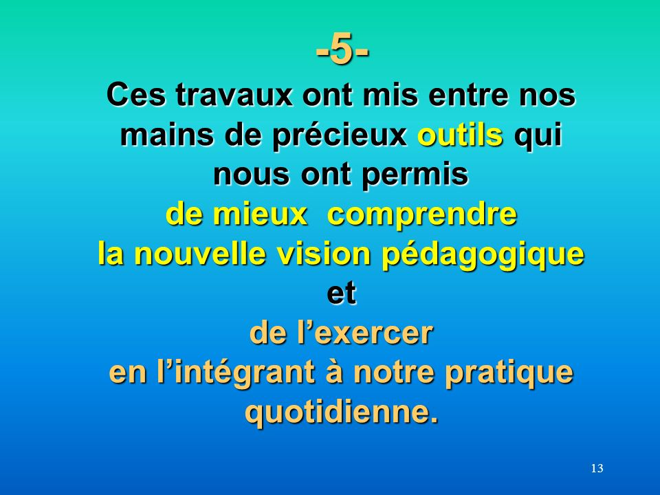 13 -5- Ces travaux ont mis entre nos mains de précieux outils qui nous ont permis de mieux comprendre la nouvelle vision pédagogique et de lexercer en