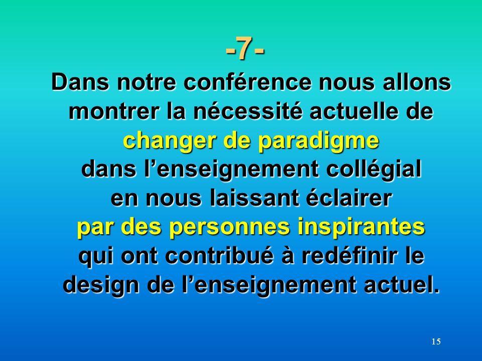 15 -7- Dans notre conférence nous allons montrer la nécessité actuelle de changer de paradigme dans lenseignement collégial en nous laissant éclairer