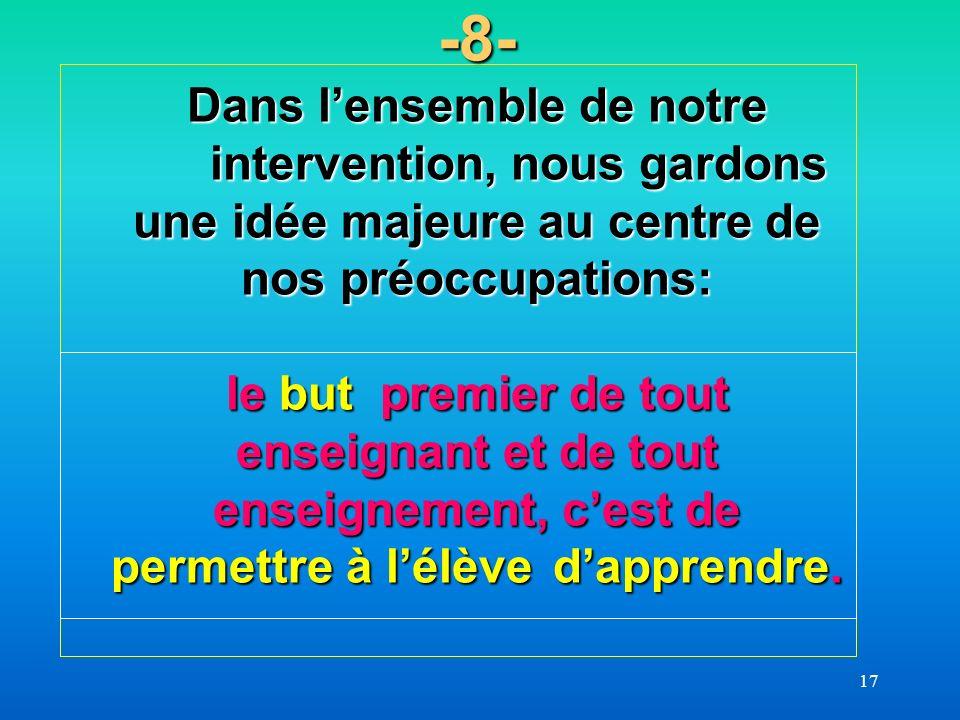 17 -8- Dans lensemble de notre intervention, nous gardons une idée majeure au centre de nos préoccupations: le but premier de tout enseignant et de to