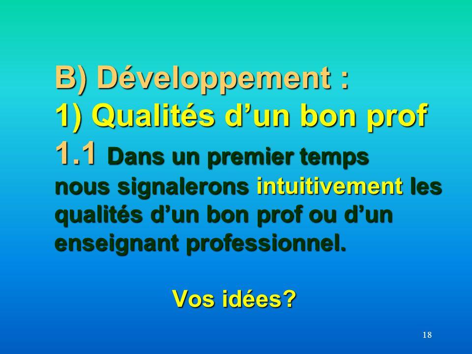18 B) Développement : 1) Qualités dun bon prof 1.1 Dans un premier temps nous signalerons intuitivement les qualités dun bon prof ou dun enseignant pr