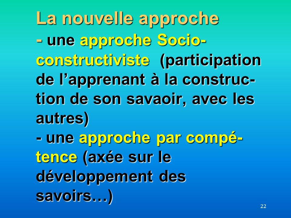 22 La nouvelle approche - une approche Socio- constructiviste (participation de lapprenant à la construc- tion de son savaoir, avec les autres) - une