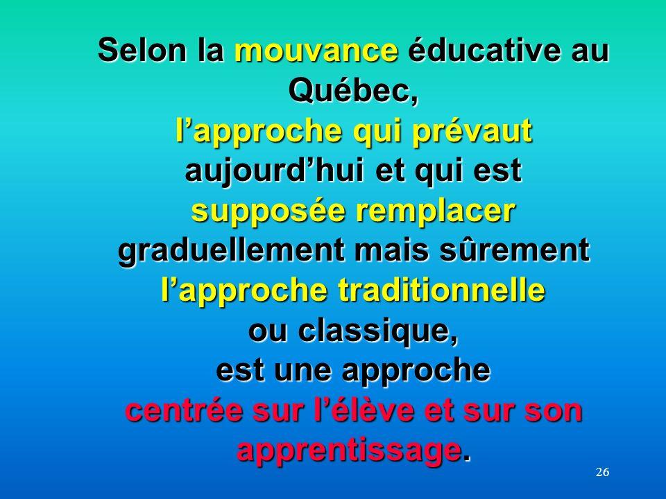 26 Selon la mouvance éducative au Québec, lapproche qui prévaut aujourdhui et qui est supposée remplacer graduellement mais sûrement lapproche traditi